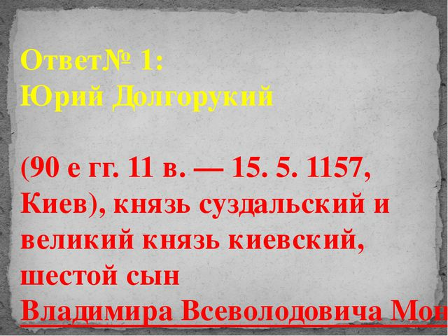 Ответ№ 1: Юрий Долгорукий (90 е гг. 11 в. — 15. 5. 1157, Киев), князь суздаль...