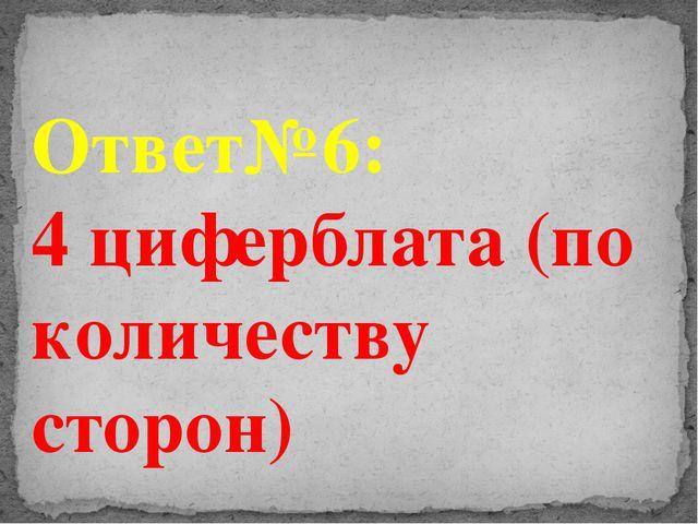Ответ№6: 4 циферблата (по количеству сторон)