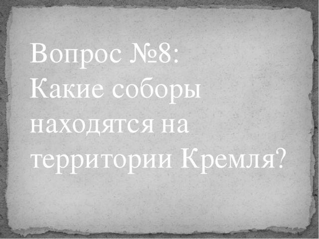 Вопрос №8: Какие соборы находятся на территории Кремля?