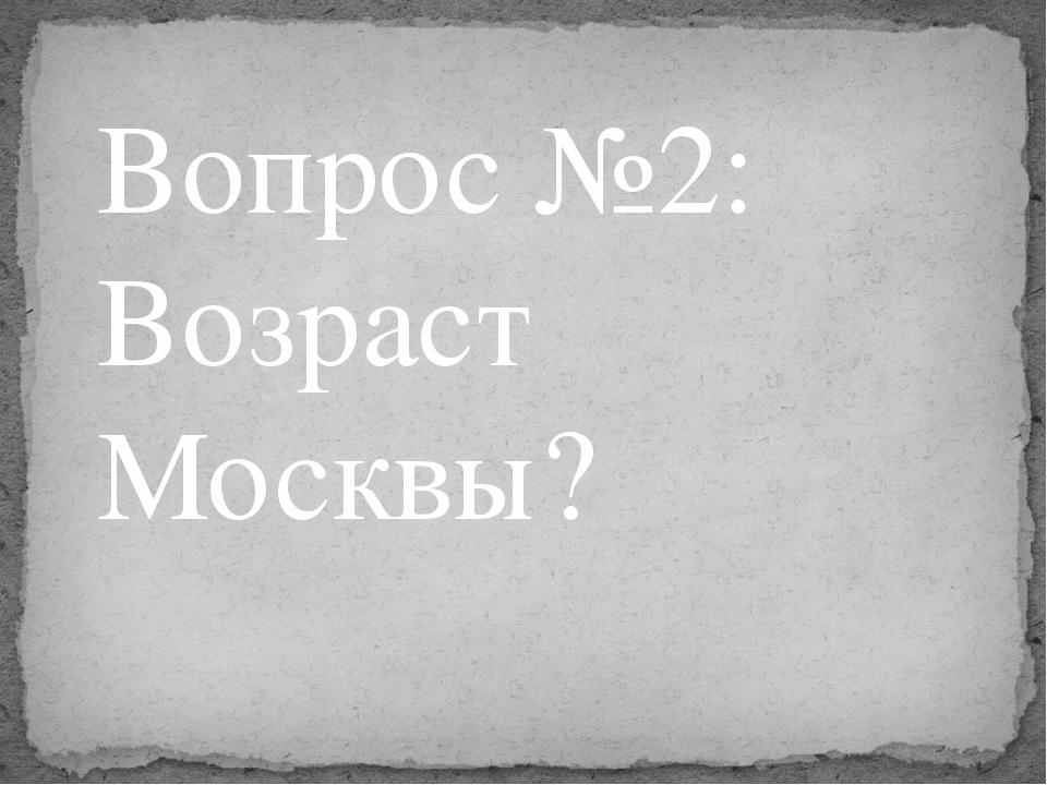 Вопрос №2: Возраст Москвы?