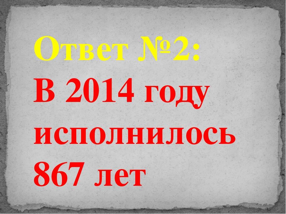 Ответ №2: В 2014 году исполнилось 867 лет