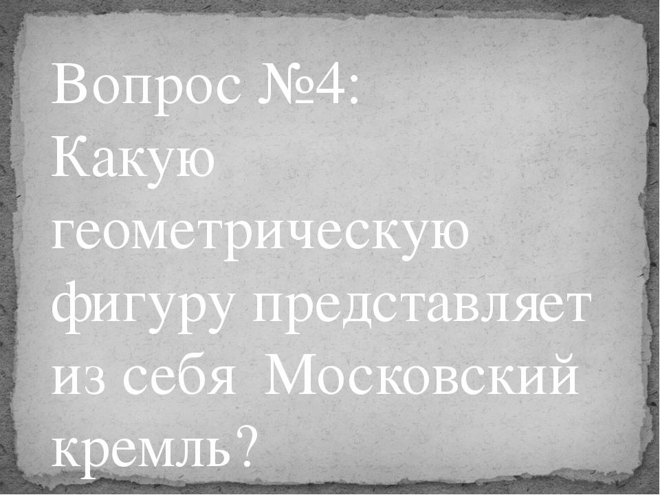 Вопрос №4: Какую геометрическую фигуру представляет из себя Московский кремль?
