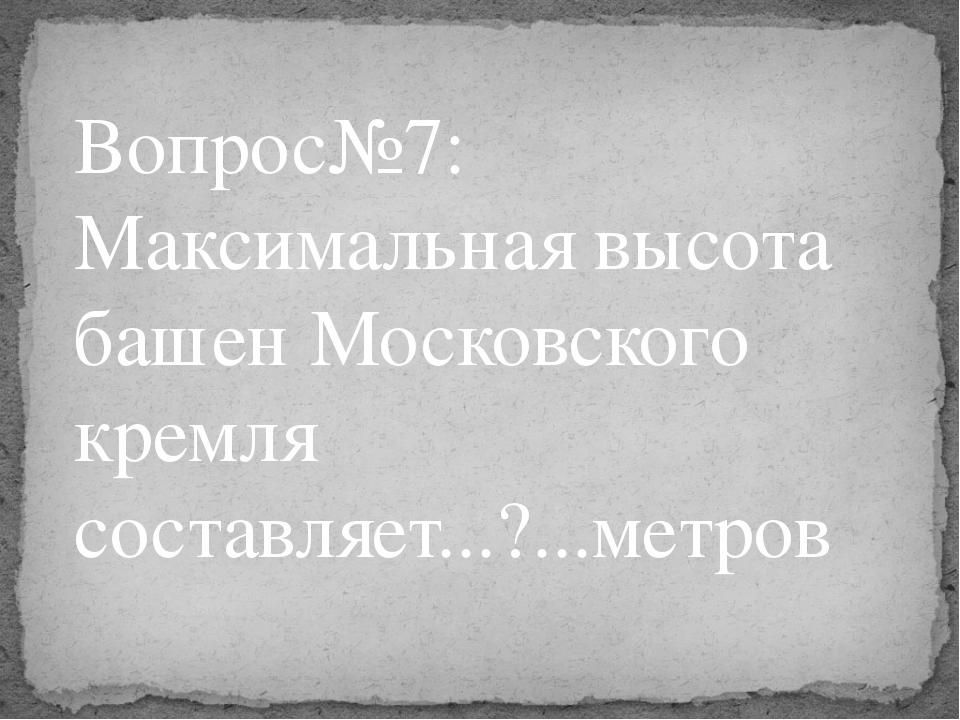 Вопрос№7: Максимальная высота башен Московского кремля составляет...?...метров