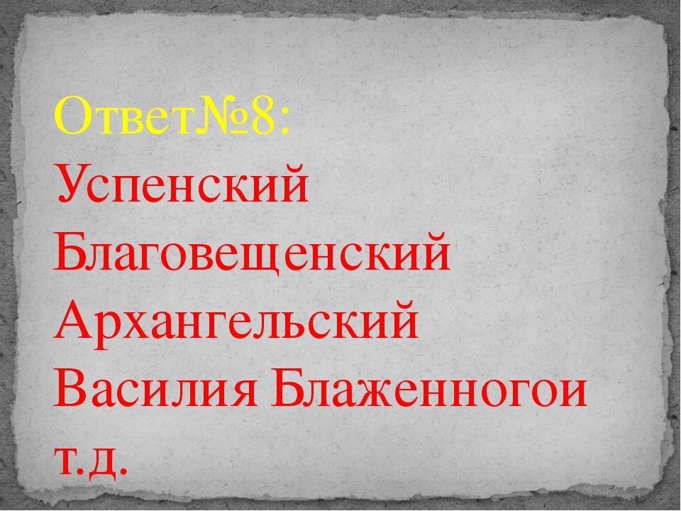 Ответ№8: Успенский Благовещенский Архангельский Василия Блаженногои т.д.