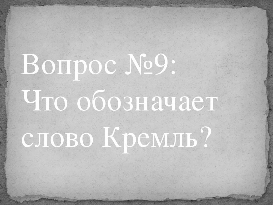 Вопрос №9: Что обозначает слово Кремль?