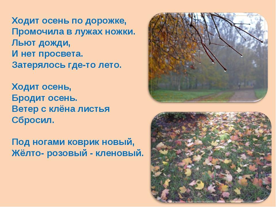 Ходит осень по дорожке, Промочила в лужах ножки. Льют дожди, И нет просвета....