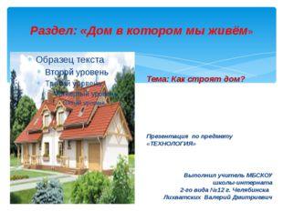 Раздел: «Дом в котором мы живём» Тема: Как строят дом? Презентация по предмет