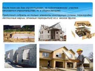 После того как дом спроектирован, на подготовленном участке начинается строит