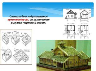 Сначала дом задумывается архитектором, он выполняет рисунок, чертеж и макет.