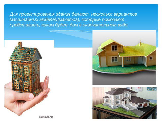 Для проектирования здания делают несколько вариантов масштабных моделей(маке...