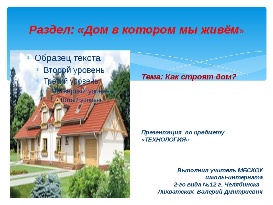Раздел: «Дом в котором мы живём» Тема: Как строят дом? Презентация по предмет...