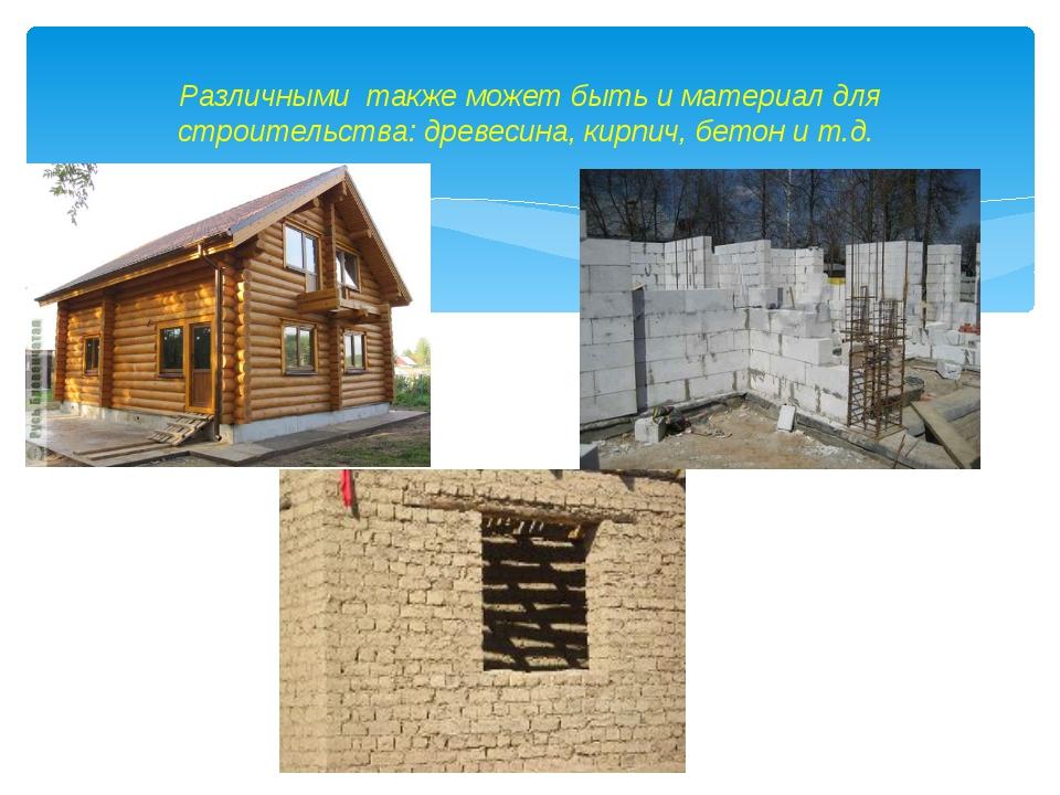 Различными также может быть и материал для строительства: древесина, кирпич,...