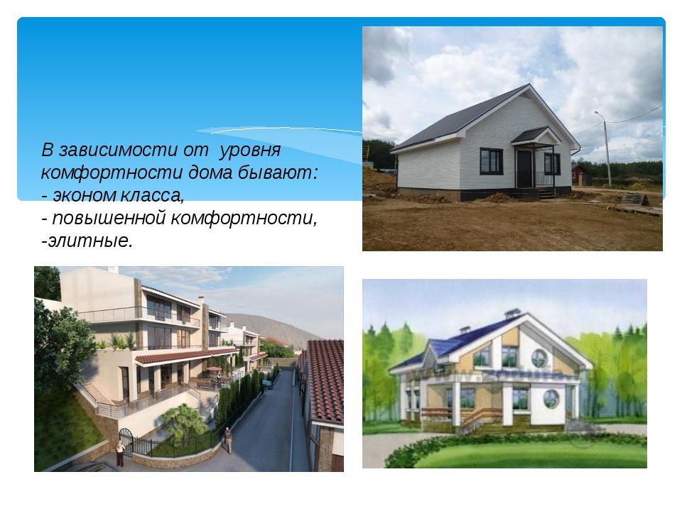 В зависимости от уровня комфортности дома бывают: - эконом класса, - повышенн...