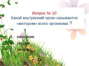 Вопрос № 10 Какой внутренний орган называется «мотором» всего организма ? А к