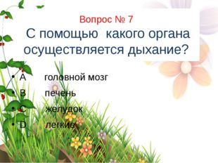 Вопрос № 7 С помощью какого органа осуществляется дыхание? A головной мозг B