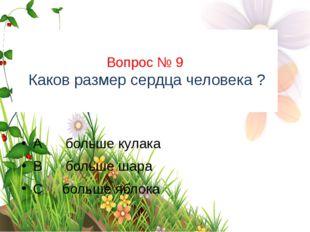 Вопрос № 9 Каков размер сердца человека ? А больше кулака В больше шара С бол