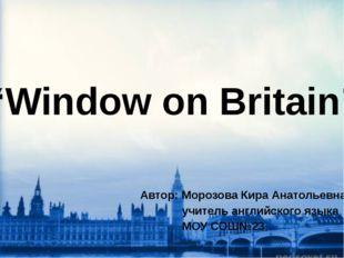"""Window on Britain"" Автор: Морозова Кира Анатольевна, учитель английского яз"