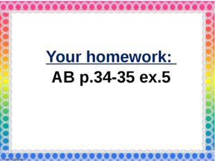 Your homework: AB p.34-35 ex.5