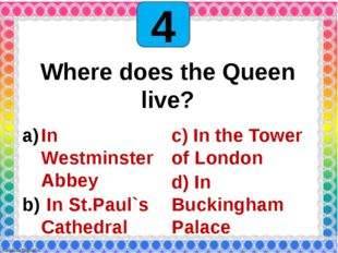4 Where does the Queen live? In Westminster Abbey In St.Paul`s Cathedral c)