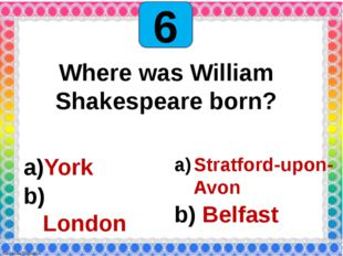 6 Where was William Shakespeare born? York London Stratford-upon-Avon Belfast