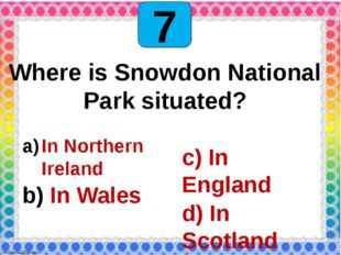 7 Where is Snowdon National Park situated? In Northern Ireland In Wales c) I