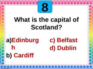 8 What is the capital of Scotland? Edinburgh Cardiff c) Belfast d) Dublin