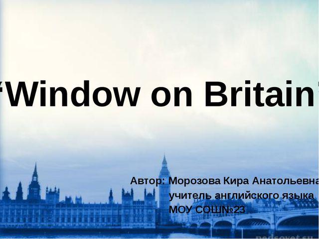 """Window on Britain"" Автор: Морозова Кира Анатольевна, учитель английского яз..."