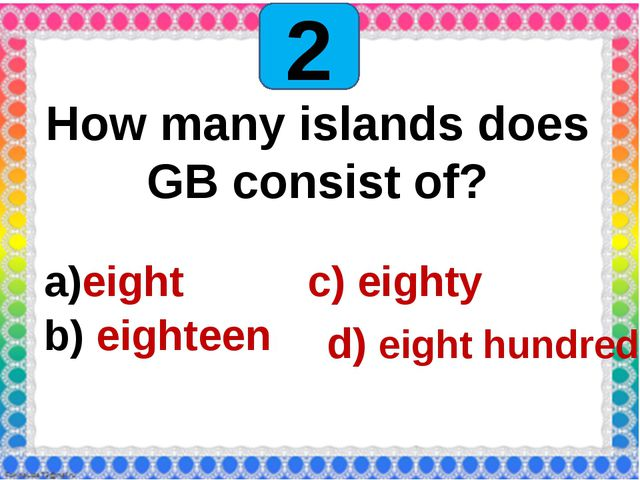 2 How many islands does GB consist of? eight c) eighty eighteen d) eigh...