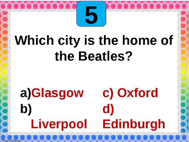 5 Which city is the home of the Beatles? Glasgow Liverpool c) Oxford d) Edin...