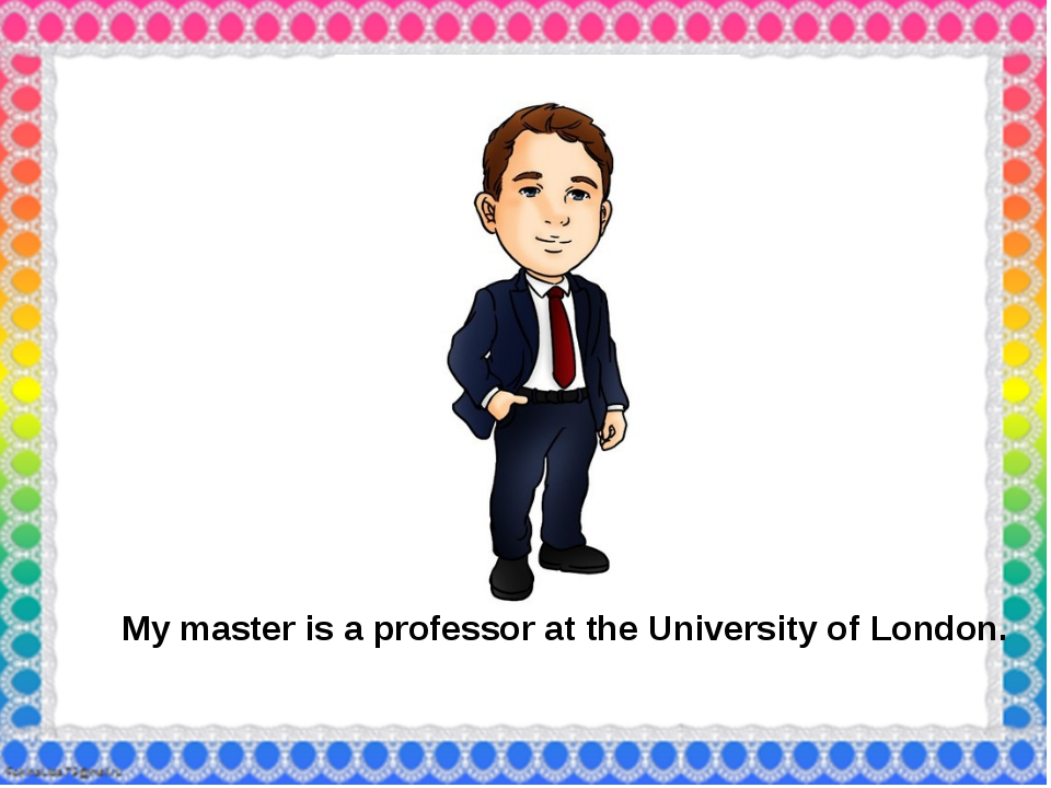 My master is a professor at the University of London.