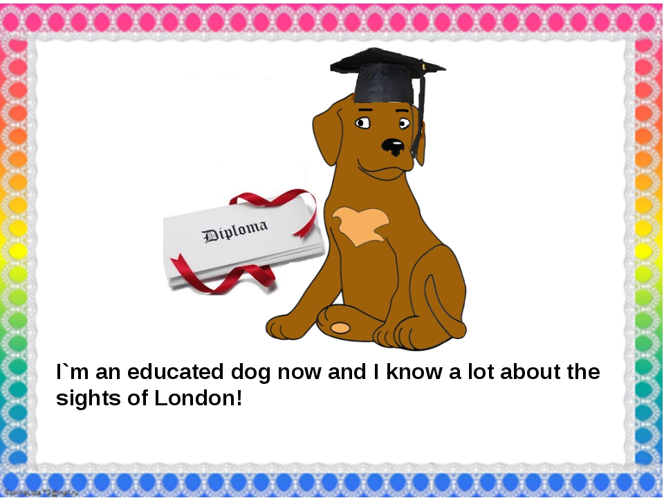 I`m an educated dog now and I know a lot about the sights of London!