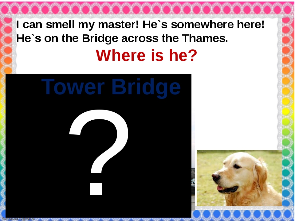 I can smell my master! He`s somewhere here! He`s on the Bridge across the Th...