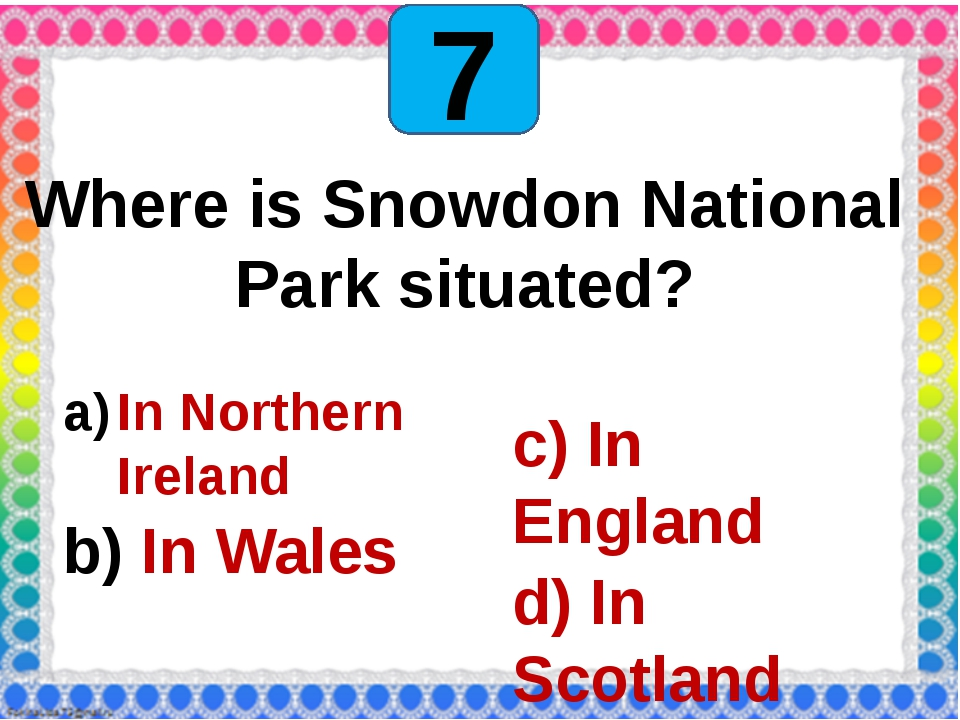 7 Where is Snowdon National Park situated? In Northern Ireland In Wales c) I...