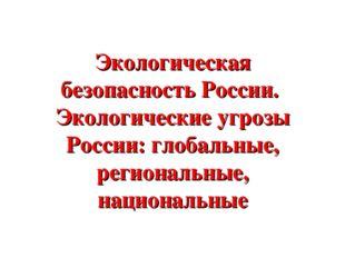 Экологическая безопасность России. Экологические угрозы России: глобальные, р