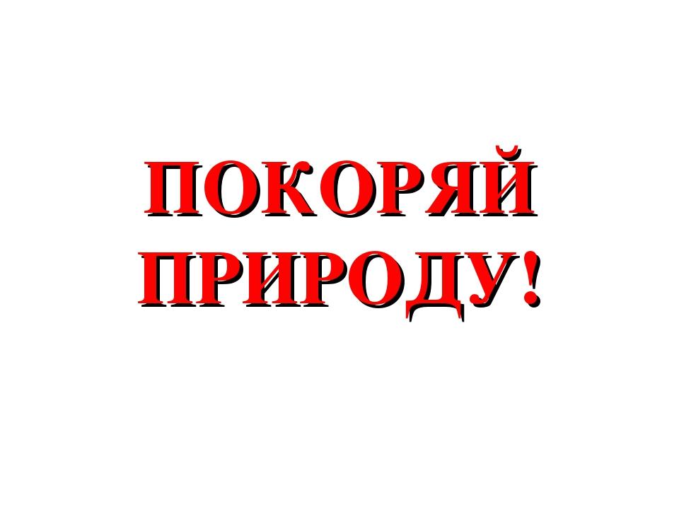 ПОКОРЯЙ ПРИРОДУ!