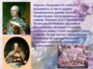 Король Людовик XV любил вышивать и часто дарил придворным дамам милые безделу