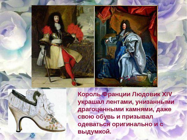 Король Франции Людовик XIV украшал лентами, унизанными драгоценными камнями,...