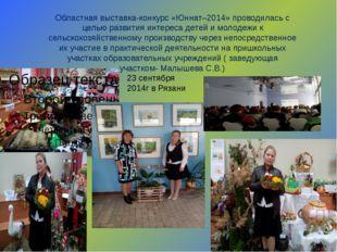 Областная выставка-конкурс «Юннат–2014» проводилась с целью развития интереса