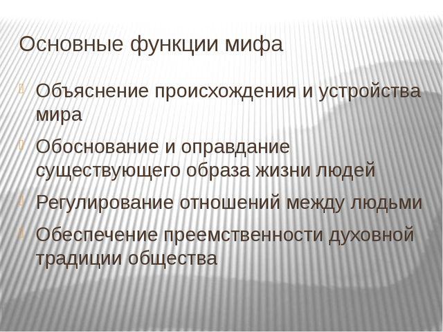 Основные функции мифа Объяснение происхождения и устройства мира Обоснование...