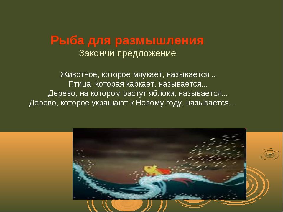 Рыба для размышления Закончи предложение Животное, которое мяукает, называет...
