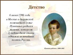Детство 6 июня 1799 года в Москве в дворянской помещичьей семье Пушкиных роди