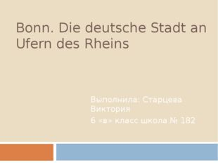 Bonn. Die deutsche Stadt an Ufern des Rheins Выполнила: Старцева Виктория 6 «
