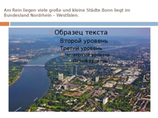 Am Rein liegen viele große und kleine Städte.Bonn liegt im Bundesland Nordrhe