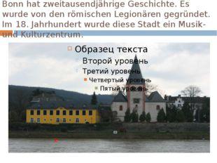 Bonn hat zweitausendjährige Geschichte. Es wurde von den römischen Legionären