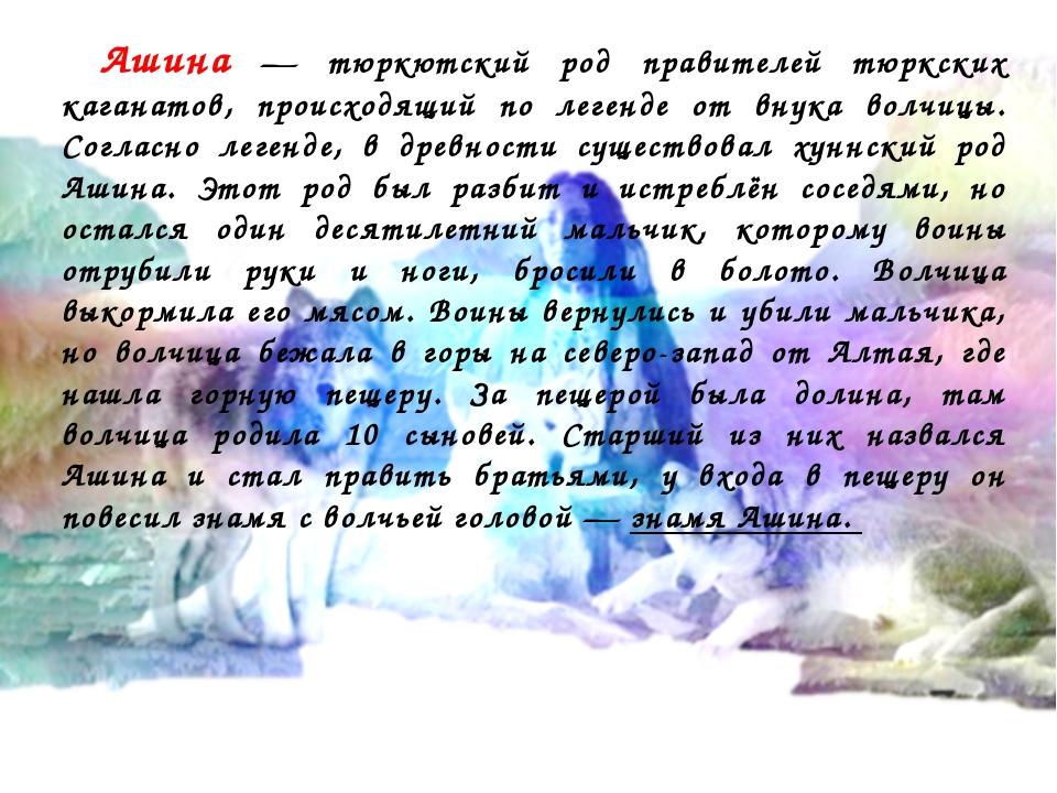 Ашина — тюркютский род правителей тюркских каганатов, происходящий по легенд...