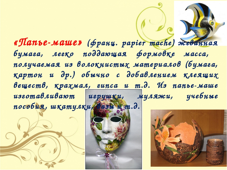 «Папье-маше» (франц. papier mache) жеванная бумага, легко поддающая формовке...