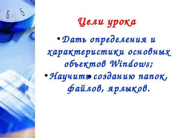 Цели урока Дать определения и характеристики основных объектов Windows; Науч...