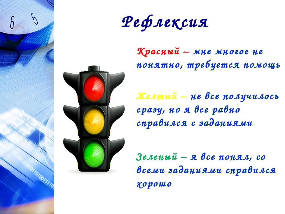 Рефлексия Красный – мне многое не понятно, требуется помощь Желтый – не все п...