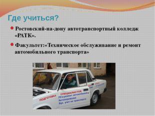 Где учиться? Ростовский-на-дону автотранспортный колледж «РАТК». Факультет:«Т