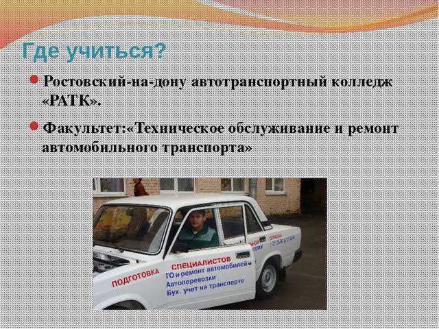 Где учиться? Ростовский-на-дону автотранспортный колледж «РАТК». Факультет:«Т...